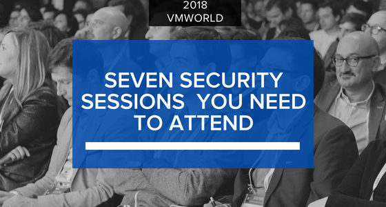 The Seven Security Sessions Not to Miss at VMworld 2018